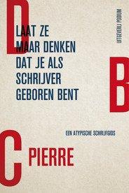 Omslag Laat ze maar denken dat je als schrijver geboren bent - DBC Pierre